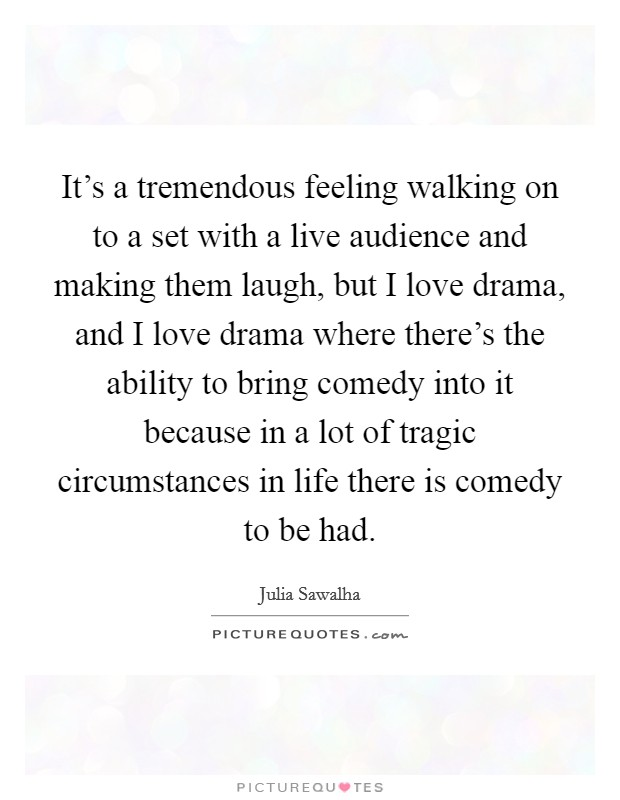 It's a tremendous feeling walking on to a set with a live audience and making them laugh, but I love drama, and I love drama where there's the ability to bring comedy into it because in a lot of tragic circumstances in life there is comedy to be had Picture Quote #1