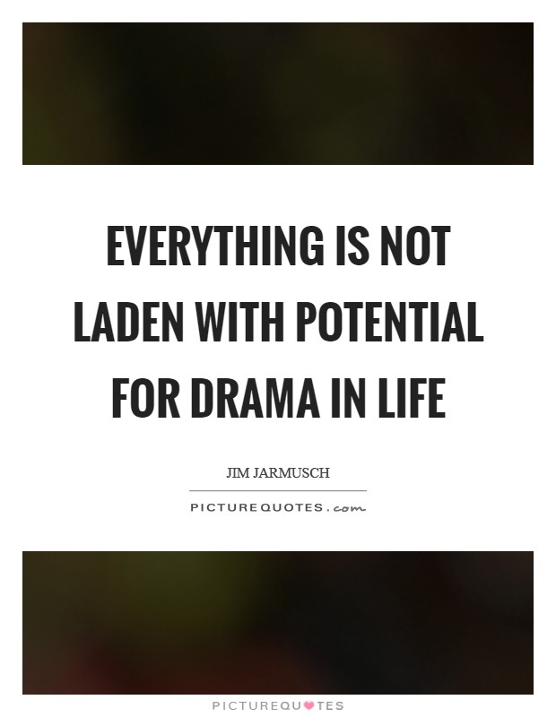 Everything is not laden with potential for drama in life Picture Quote #1