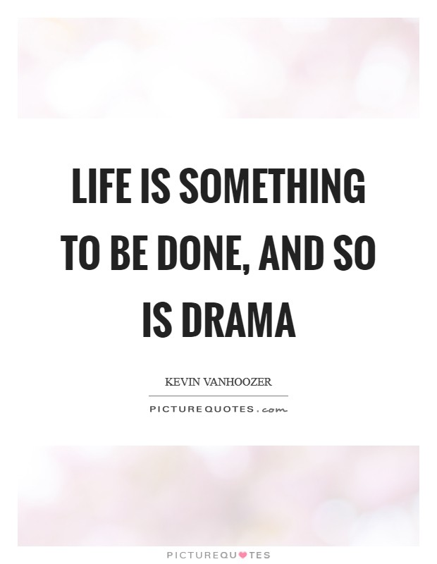 Life is something to be done, and so is drama Picture Quote #1