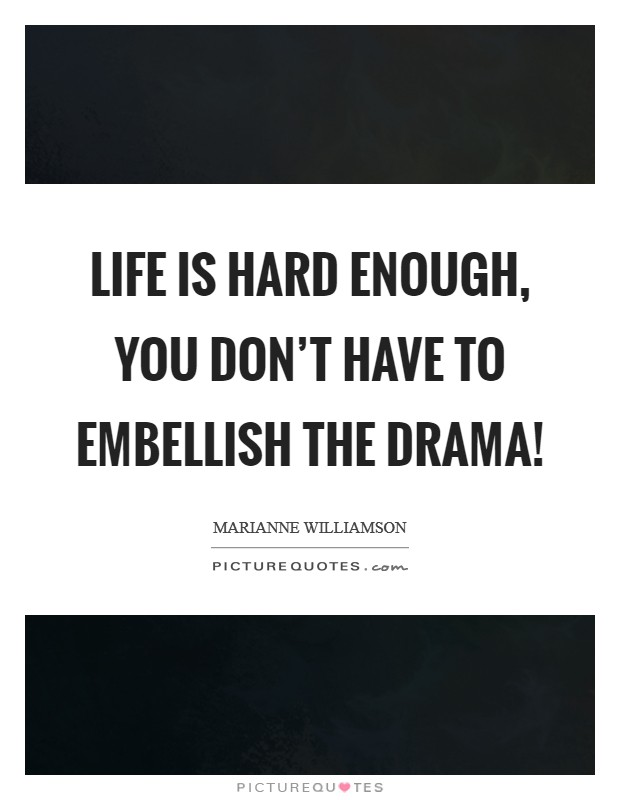 Life is hard enough, you don't have to embellish the drama! Picture Quote #1