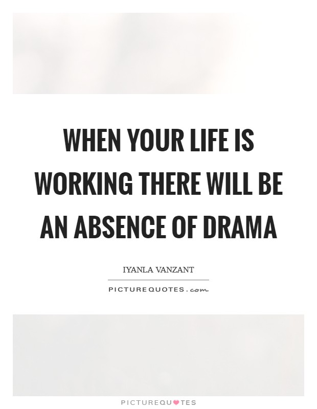 When your life is working there will be an absence of drama Picture Quote #1