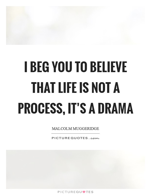 I beg you to believe that life is not a process, it's a drama Picture Quote #1