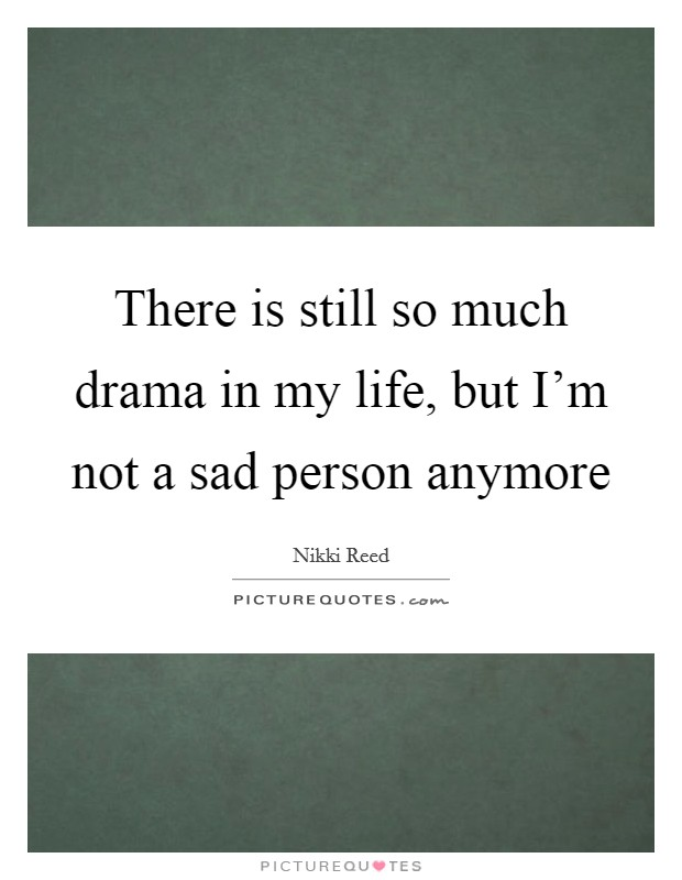 There is still so much drama in my life, but I'm not a sad person anymore Picture Quote #1