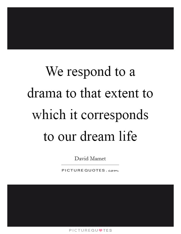 We respond to a drama to that extent to which it corresponds to our dream life Picture Quote #1