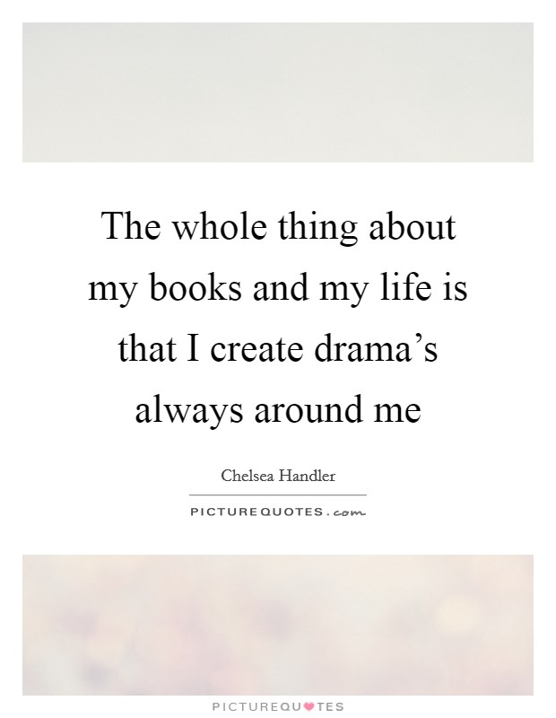 The whole thing about my books and my life is that I create drama's always around me Picture Quote #1