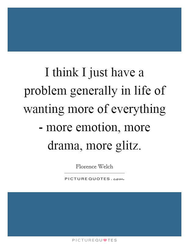 I think I just have a problem generally in life of wanting more of everything - more emotion, more drama, more glitz Picture Quote #1
