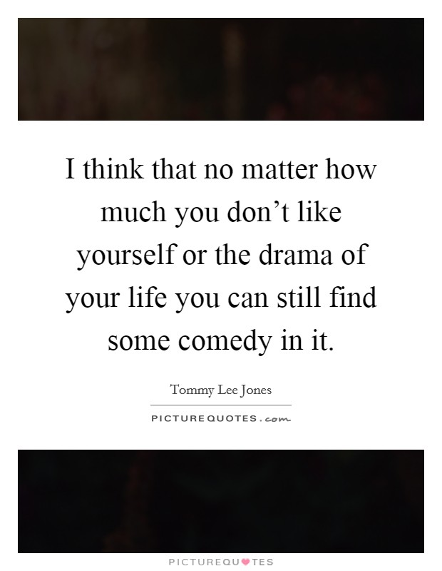 I think that no matter how much you don't like yourself or the drama of your life you can still find some comedy in it Picture Quote #1