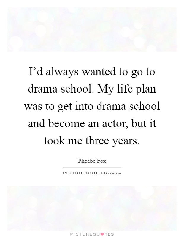 I'd always wanted to go to drama school. My life plan was to get into drama school and become an actor, but it took me three years Picture Quote #1