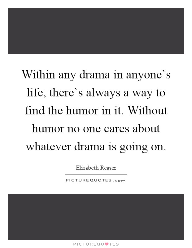 Within any drama in anyone`s life, there`s always a way to find the humor in it. Without humor no one cares about whatever drama is going on Picture Quote #1