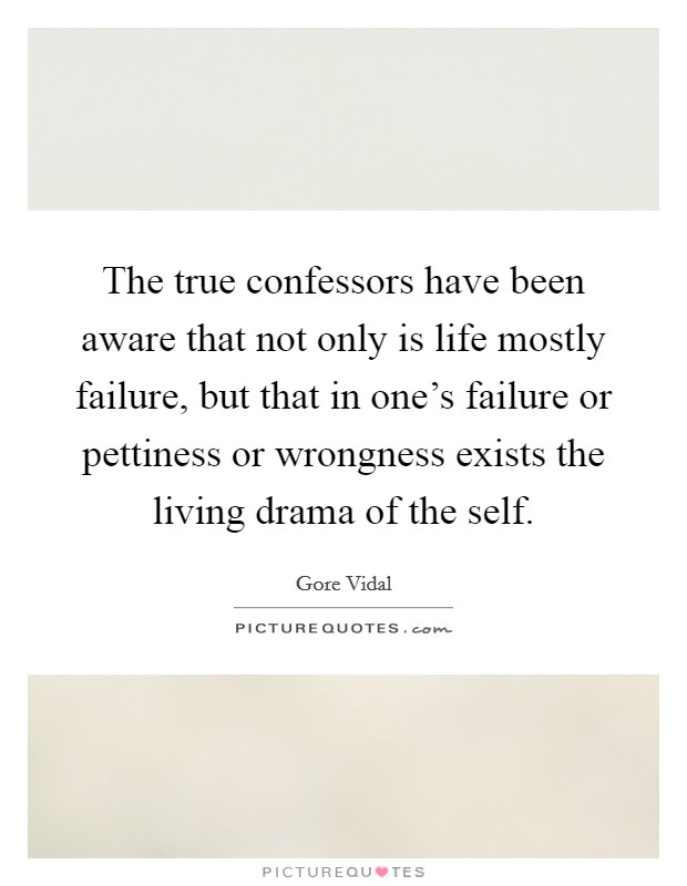 The true confessors have been aware that not only is life mostly failure, but that in one's failure or pettiness or wrongness exists the living drama of the self. Picture Quote #1