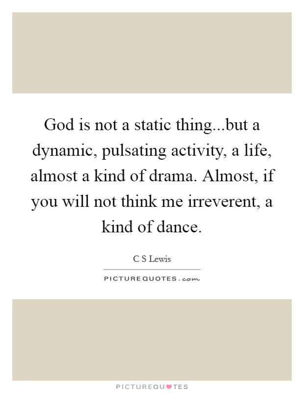 God is not a static thing...but a dynamic, pulsating activity, a life, almost a kind of drama. Almost, if you will not think me irreverent, a kind of dance Picture Quote #1