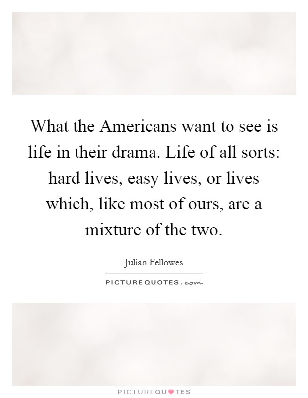 What the Americans want to see is life in their drama. Life of all sorts: hard lives, easy lives, or lives which, like most of ours, are a mixture of the two Picture Quote #1