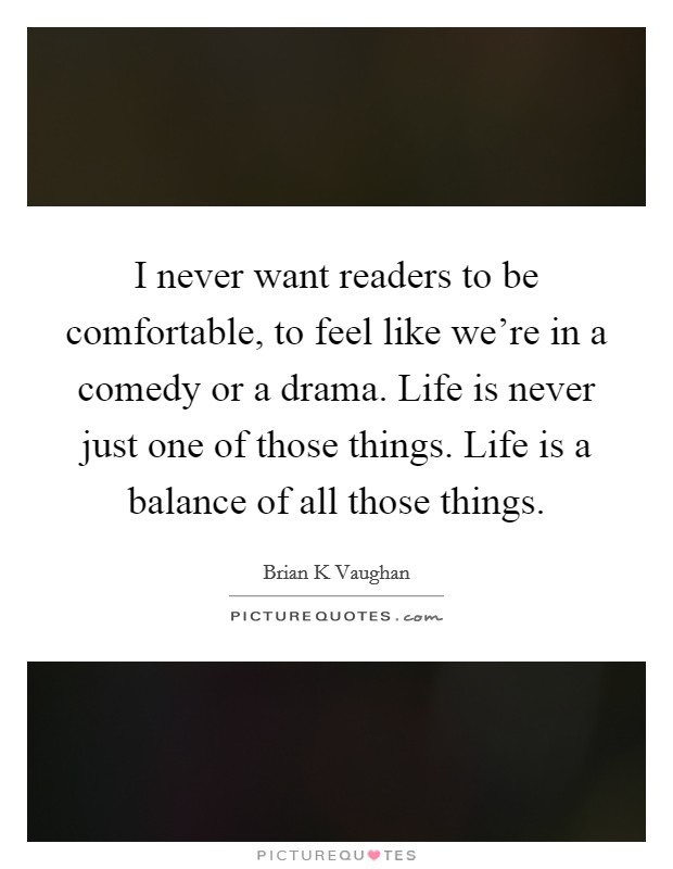 I never want readers to be comfortable, to feel like we're in a comedy or a drama. Life is never just one of those things. Life is a balance of all those things Picture Quote #1