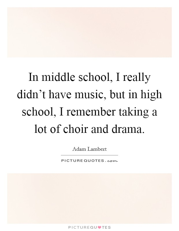In middle school, I really didn't have music, but in high school, I remember taking a lot of choir and drama Picture Quote #1