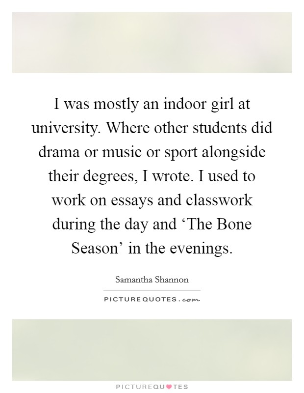 I was mostly an indoor girl at university. Where other students did drama or music or sport alongside their degrees, I wrote. I used to work on essays and classwork during the day and 'The Bone Season' in the evenings Picture Quote #1