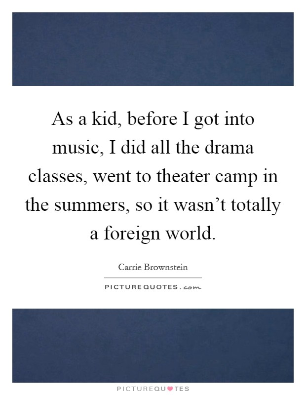 As a kid, before I got into music, I did all the drama classes, went to theater camp in the summers, so it wasn't totally a foreign world. Picture Quote #1