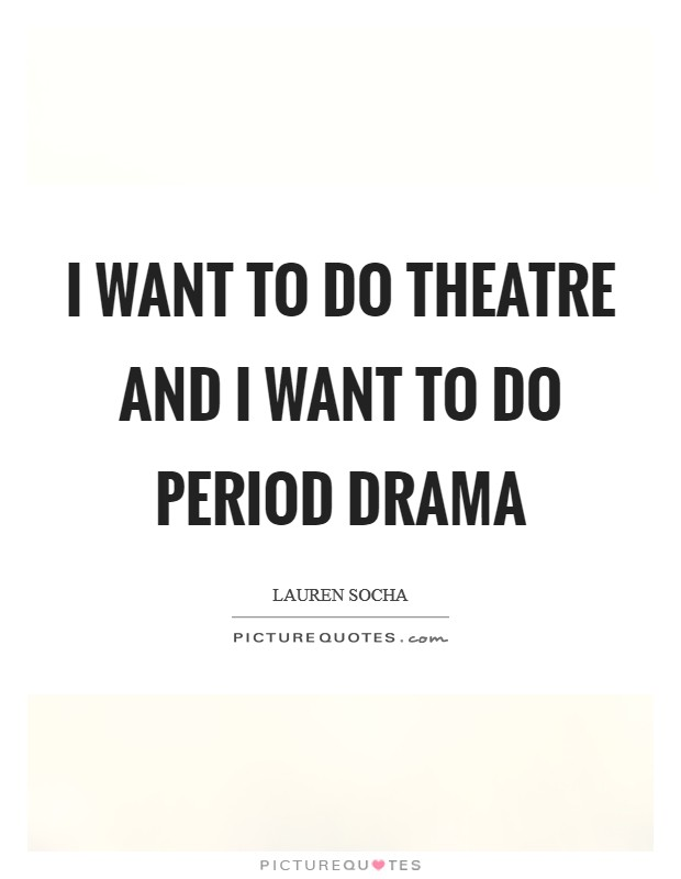 I want to do theatre and I want to do period drama Picture Quote #1