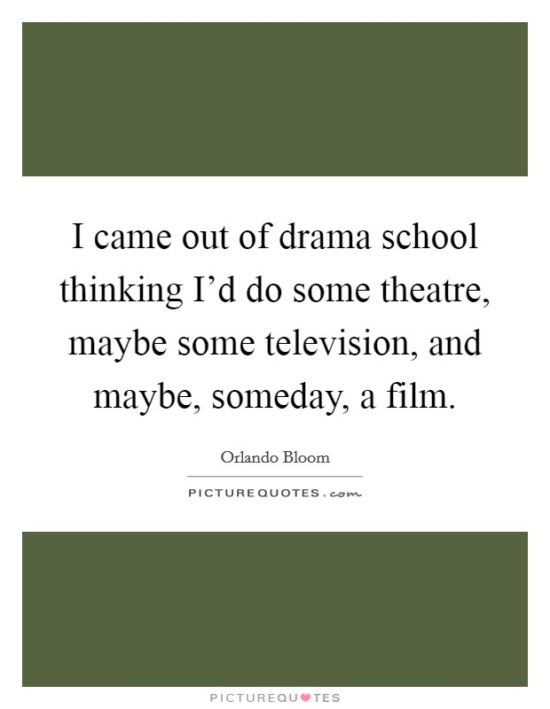 I came out of drama school thinking I'd do some theatre, maybe some television, and maybe, someday, a film Picture Quote #1