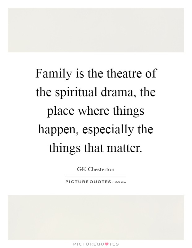 Family is the theatre of the spiritual drama, the place where things happen, especially the things that matter Picture Quote #1