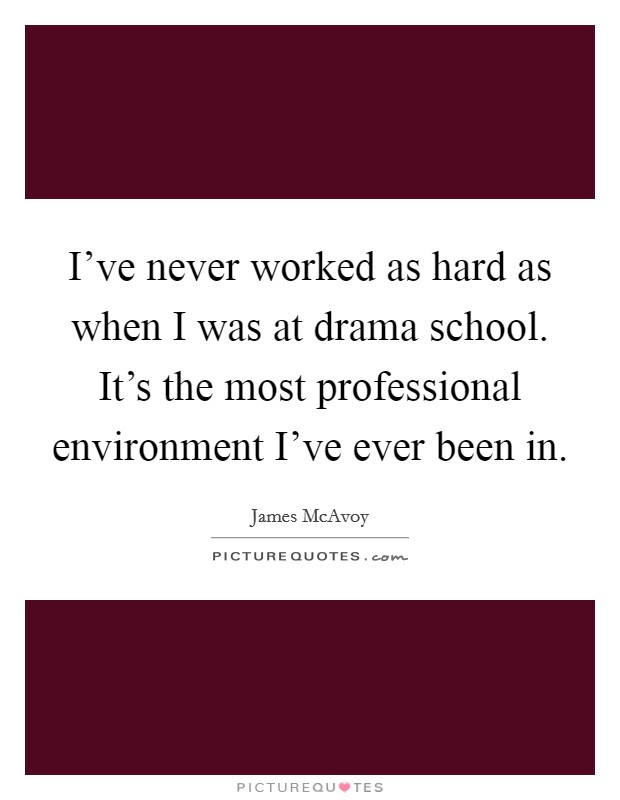 I've never worked as hard as when I was at drama school. It's the most professional environment I've ever been in Picture Quote #1