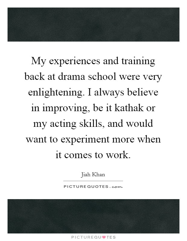 My experiences and training back at drama school were very enlightening. I always believe in improving, be it kathak or my acting skills, and would want to experiment more when it comes to work Picture Quote #1