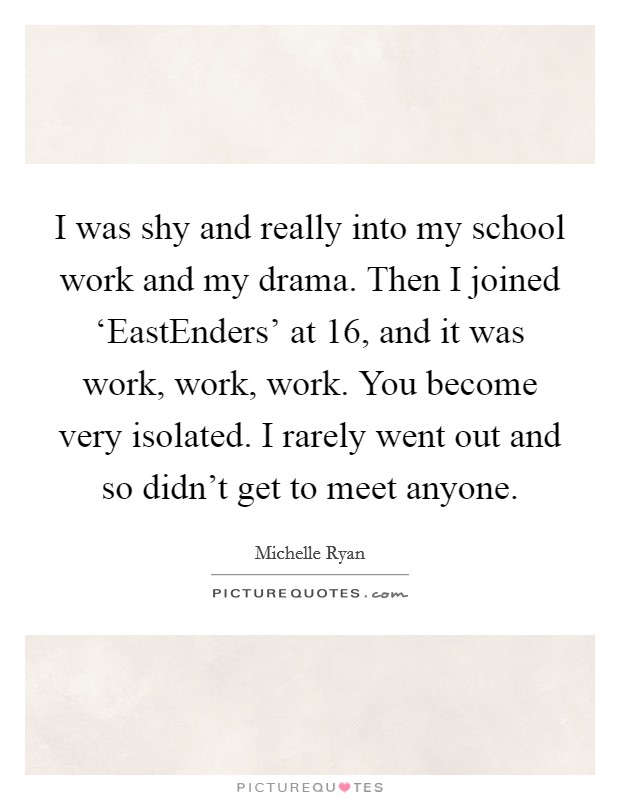 I was shy and really into my school work and my drama. Then I joined 'EastEnders' at 16, and it was work, work, work. You become very isolated. I rarely went out and so didn't get to meet anyone Picture Quote #1