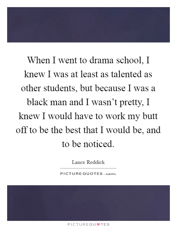 When I went to drama school, I knew I was at least as talented as other students, but because I was a black man and I wasn't pretty, I knew I would have to work my butt off to be the best that I would be, and to be noticed Picture Quote #1