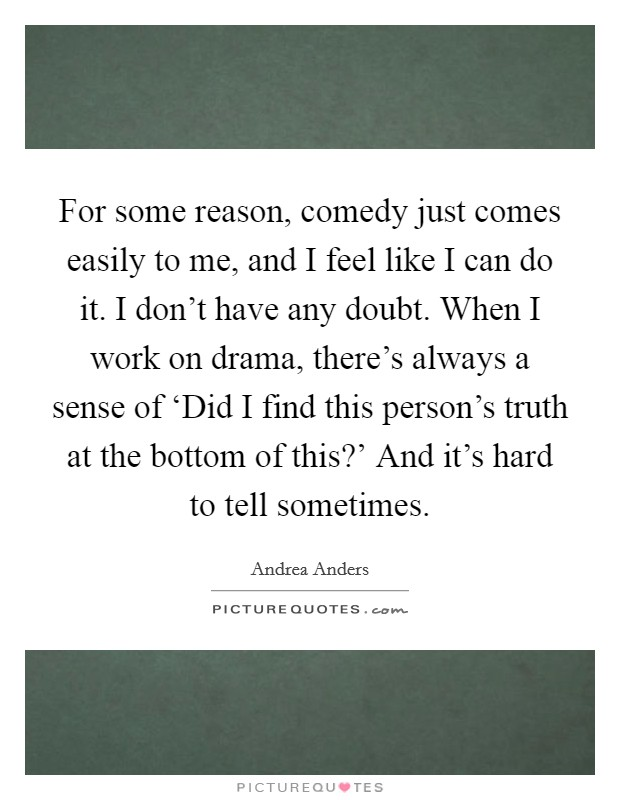 For some reason, comedy just comes easily to me, and I feel like I can do it. I don't have any doubt. When I work on drama, there's always a sense of 'Did I find this person's truth at the bottom of this?' And it's hard to tell sometimes Picture Quote #1