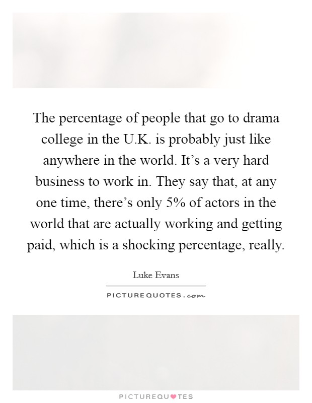 The percentage of people that go to drama college in the U.K. is probably just like anywhere in the world. It's a very hard business to work in. They say that, at any one time, there's only 5% of actors in the world that are actually working and getting paid, which is a shocking percentage, really Picture Quote #1