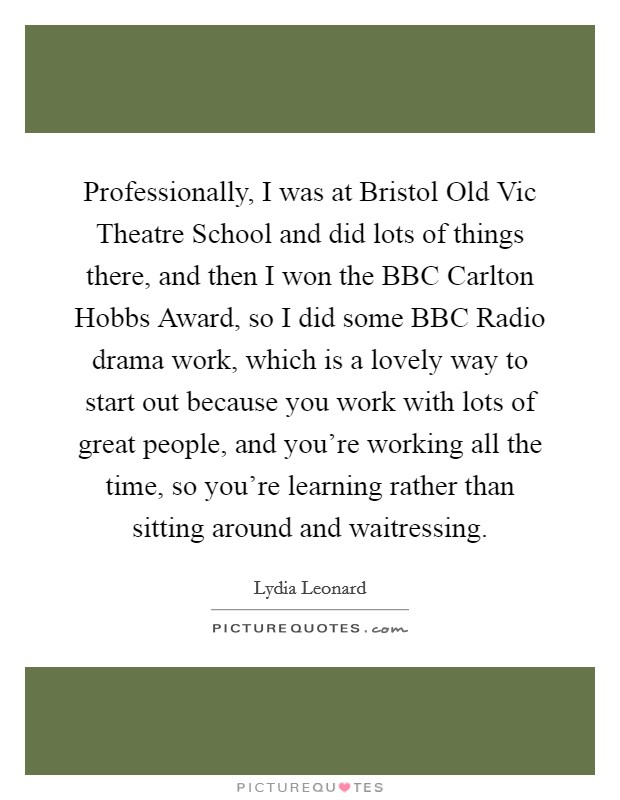 Professionally, I was at Bristol Old Vic Theatre School and did lots of things there, and then I won the BBC Carlton Hobbs Award, so I did some BBC Radio drama work, which is a lovely way to start out because you work with lots of great people, and you're working all the time, so you're learning rather than sitting around and waitressing Picture Quote #1