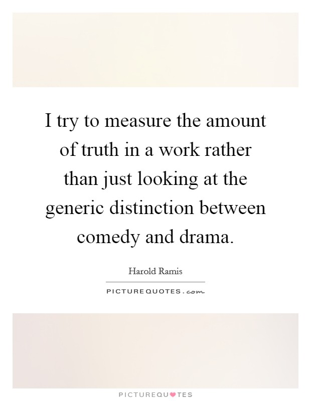 I try to measure the amount of truth in a work rather than just looking at the generic distinction between comedy and drama Picture Quote #1