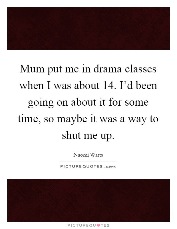 Mum put me in drama classes when I was about 14. I'd been going on about it for some time, so maybe it was a way to shut me up. Picture Quote #1