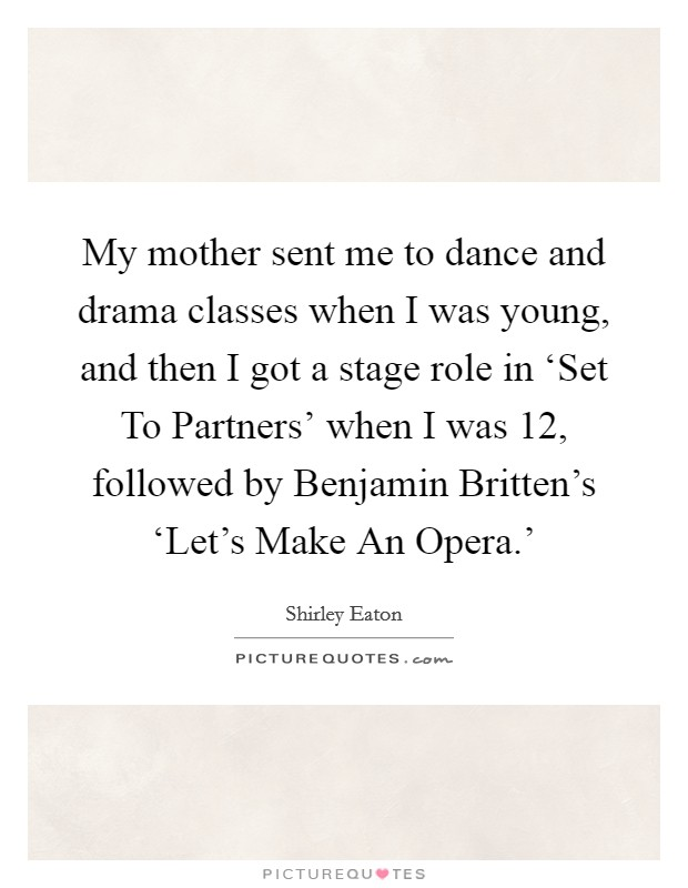 My mother sent me to dance and drama classes when I was young, and then I got a stage role in 'Set To Partners' when I was 12, followed by Benjamin Britten's 'Let's Make An Opera.' Picture Quote #1