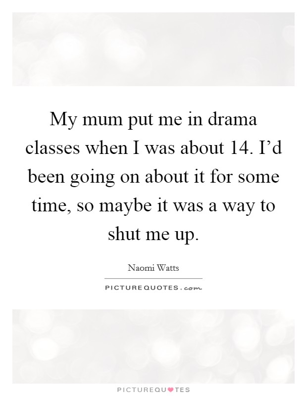 My mum put me in drama classes when I was about 14. I'd been going on about it for some time, so maybe it was a way to shut me up Picture Quote #1