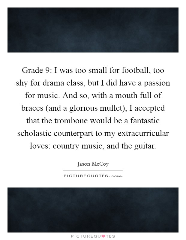 Grade 9: I was too small for football, too shy for drama class, but I did have a passion for music. And so, with a mouth full of braces (and a glorious mullet), I accepted that the trombone would be a fantastic scholastic counterpart to my extracurricular loves: country music, and the guitar. Picture Quote #1