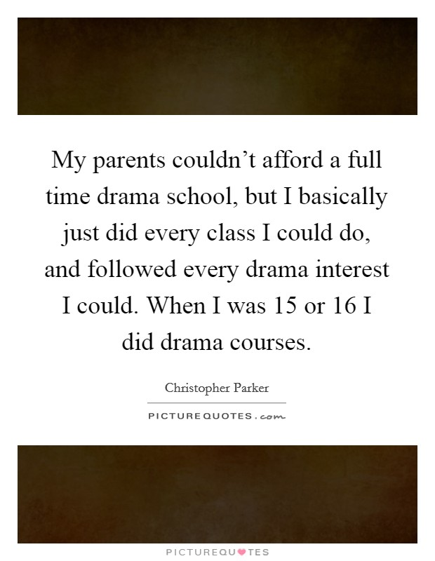 My parents couldn't afford a full time drama school, but I basically just did every class I could do, and followed every drama interest I could. When I was 15 or 16 I did drama courses Picture Quote #1