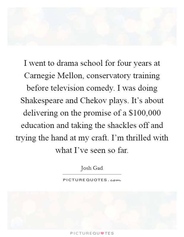 I went to drama school for four years at Carnegie Mellon, conservatory training before television comedy. I was doing Shakespeare and Chekov plays. It's about delivering on the promise of a $100,000 education and taking the shackles off and trying the hand at my craft. I'm thrilled with what I've seen so far Picture Quote #1