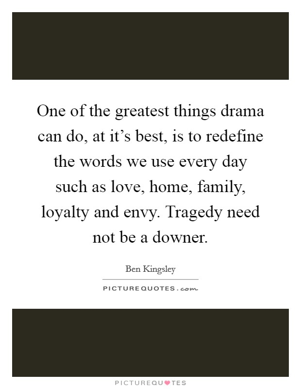 One of the greatest things drama can do, at it's best, is to redefine the words we use every day such as love, home, family, loyalty and envy. Tragedy need not be a downer Picture Quote #1