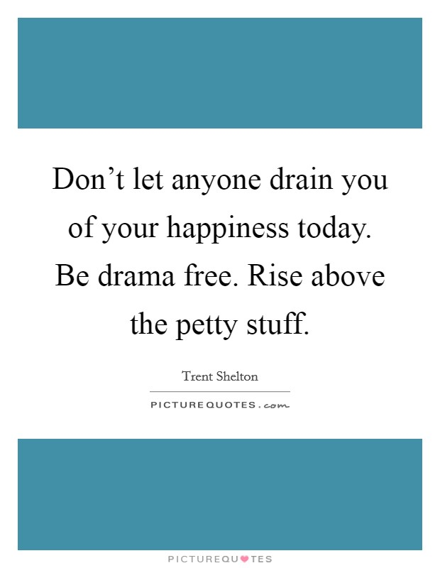 Don't let anyone drain you of your happiness today. Be drama free. Rise above the petty stuff Picture Quote #1