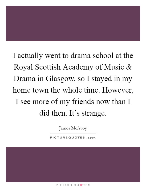 I actually went to drama school at the Royal Scottish Academy of Music and Drama in Glasgow, so I stayed in my home town the whole time. However, I see more of my friends now than I did then. It's strange Picture Quote #1