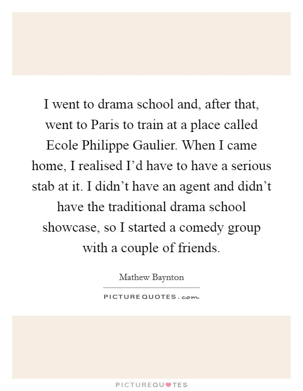 I went to drama school and, after that, went to Paris to train at a place called Ecole Philippe Gaulier. When I came home, I realised I'd have to have a serious stab at it. I didn't have an agent and didn't have the traditional drama school showcase, so I started a comedy group with a couple of friends Picture Quote #1