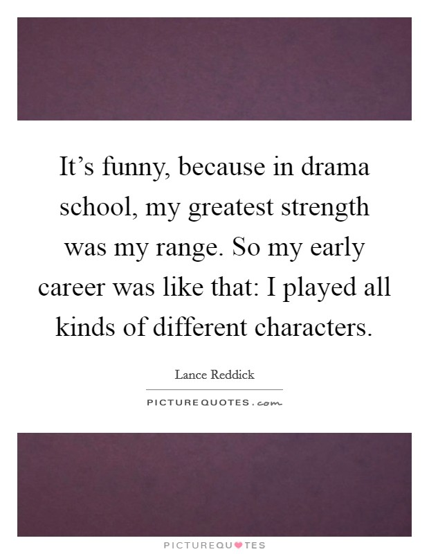 It's funny, because in drama school, my greatest strength was my range. So my early career was like that: I played all kinds of different characters Picture Quote #1