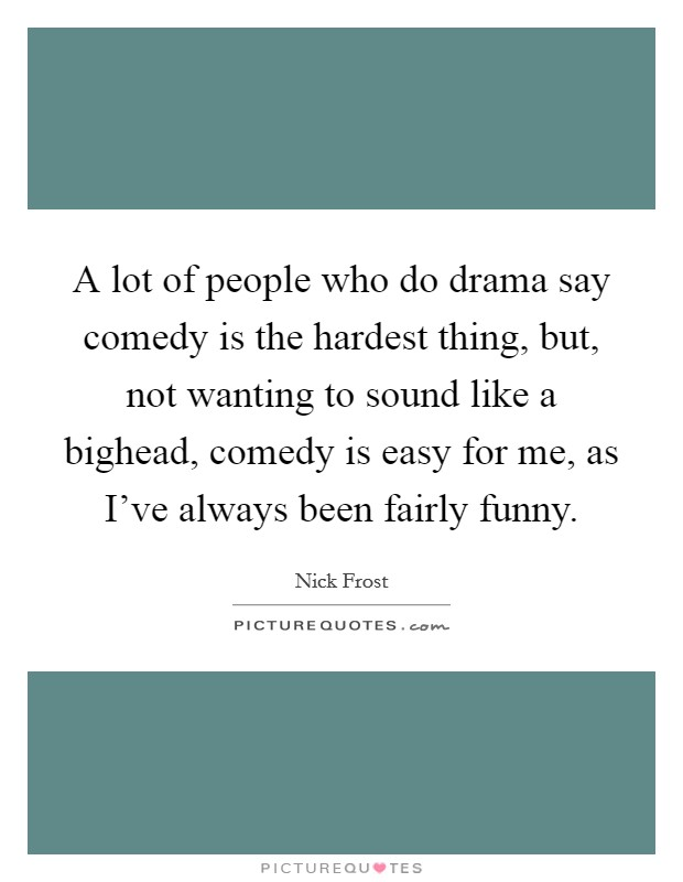 A lot of people who do drama say comedy is the hardest thing, but, not wanting to sound like a bighead, comedy is easy for me, as I've always been fairly funny. Picture Quote #1