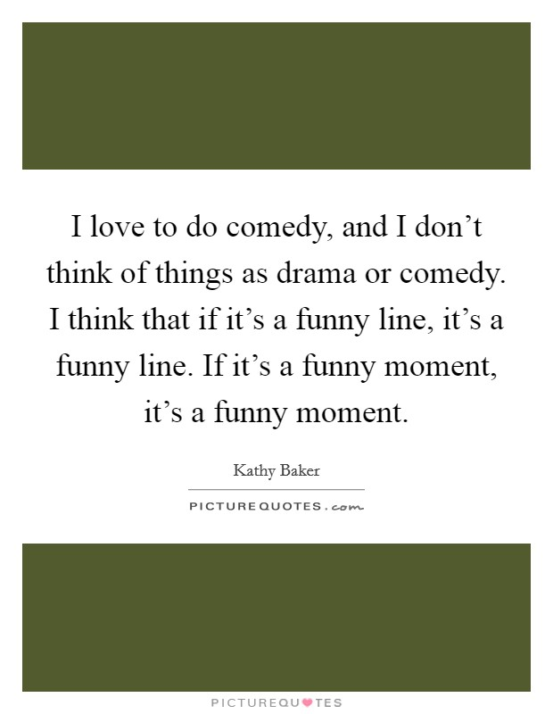 I love to do comedy, and I don't think of things as drama or comedy. I think that if it's a funny line, it's a funny line. If it's a funny moment, it's a funny moment Picture Quote #1