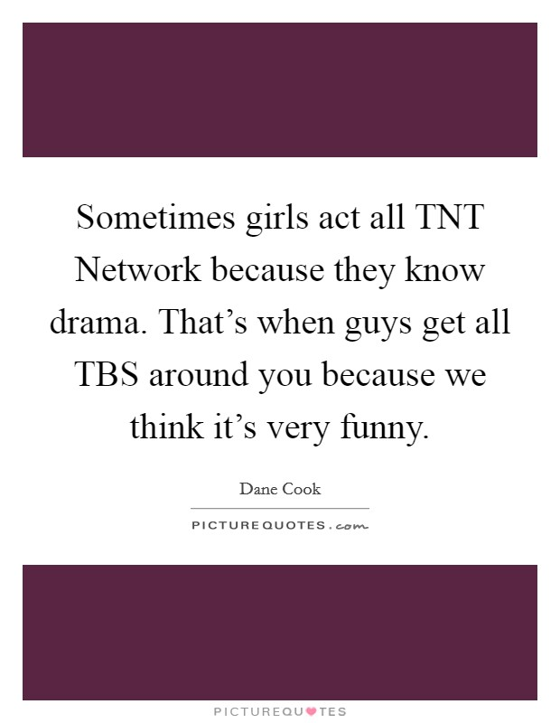 Sometimes girls act all TNT Network because they know drama