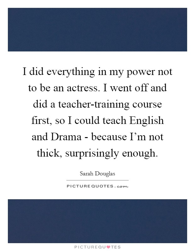 I did everything in my power not to be an actress. I went off and did a teacher-training course first, so I could teach English and Drama - because I'm not thick, surprisingly enough Picture Quote #1