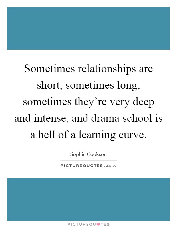 Sometimes relationships are short, sometimes long, sometimes they're very deep and intense, and drama school is a hell of a learning curve Picture Quote #1