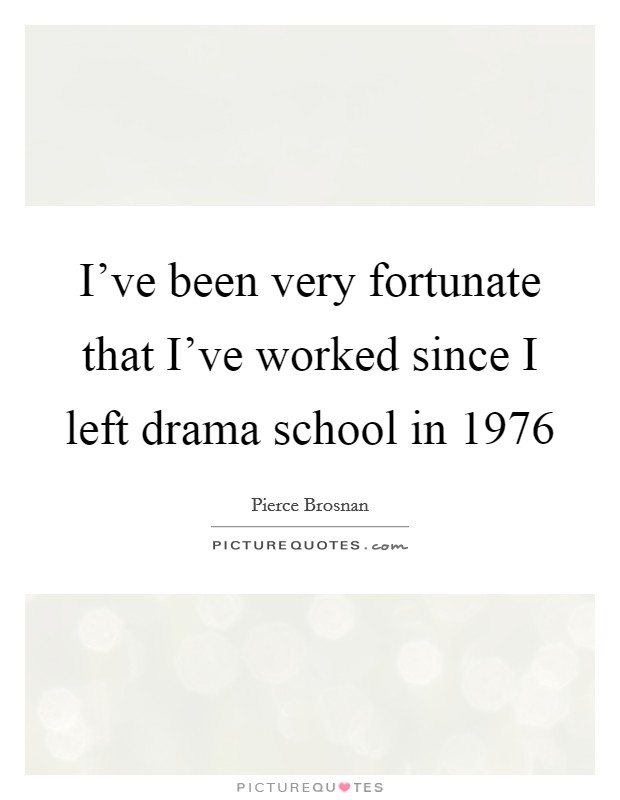 I've been very fortunate that I've worked since I left drama school in 1976 Picture Quote #1
