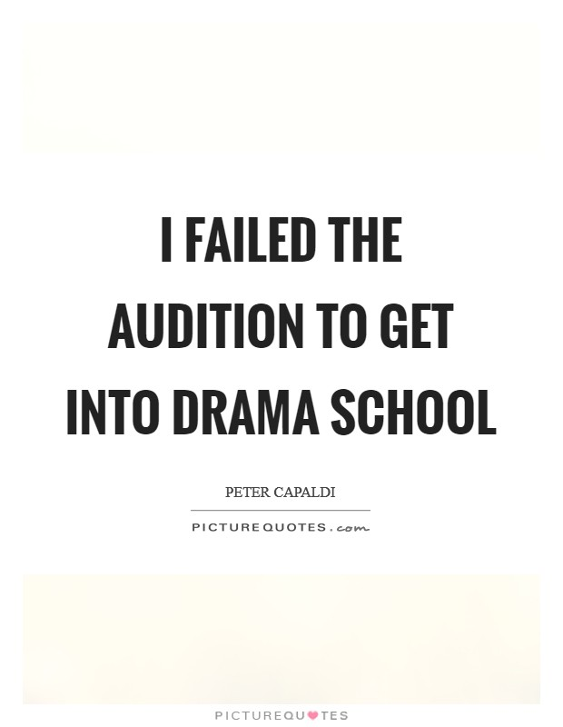 I failed the audition to get into drama school Picture Quote #1