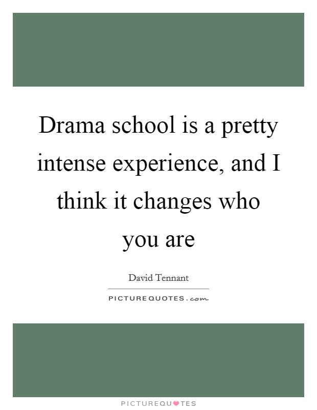 Drama school is a pretty intense experience, and I think it changes who you are Picture Quote #1